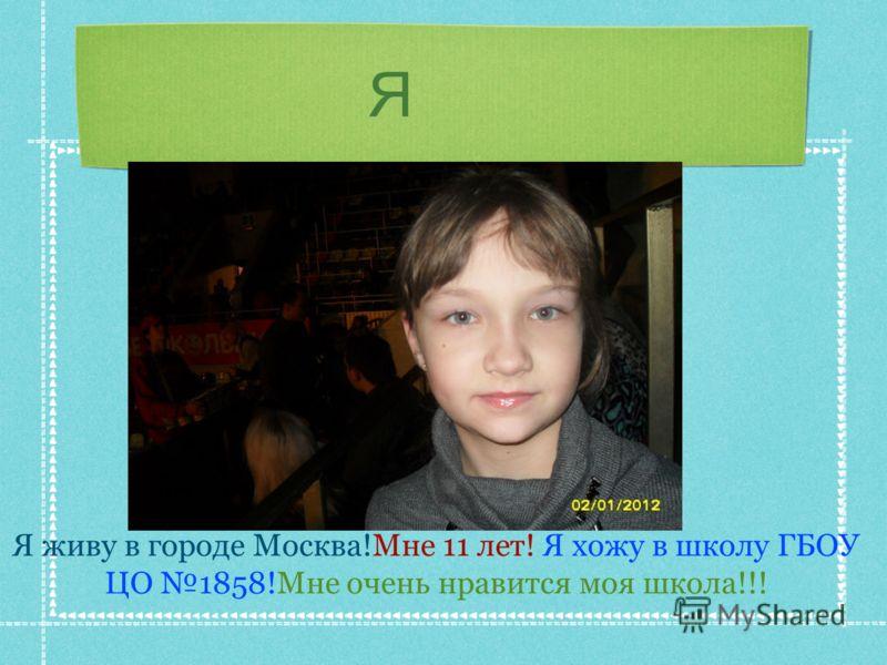 Я Я живу в городе Москва!Мне 11 лет! Я хожу в школу ГБОУ ЦО 1858!Мне очень нравится моя школа!!!