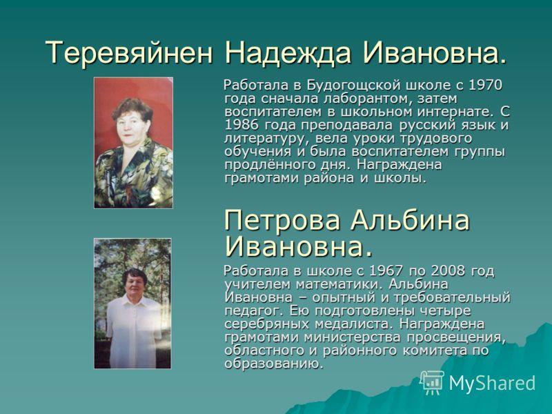 Теревяйнен Надежда Ивановна. Работала в Будогощской школе с 1970 года сначала лаборантом, затем воспитателем в школьном интернате. С 1986 года преподавала русский язык и литературу, вела уроки трудового обучения и была воспитателем группы продлённого