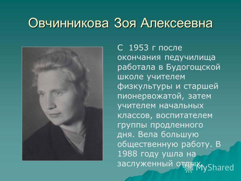 Овчинникова Зоя Алексеевна С 1953 г после окончания педучилища работала в Будогощской школе учителем физкультуры и старшей пионервожатой, затем учителем начальных классов, воспитателем группы продленного дня. Вела большую общественную работу. В 1988