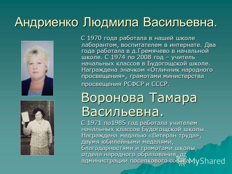 Андриенко Людмила Васильевна. С 1970 года работала в нашей школе лаборантом, воспитателем в интернате. Два года работала в д.Гремячево в начальной школе. С 1974 по 2008 год – учитель начальных классов в Будогощской школе. Награждена значком «Отличник