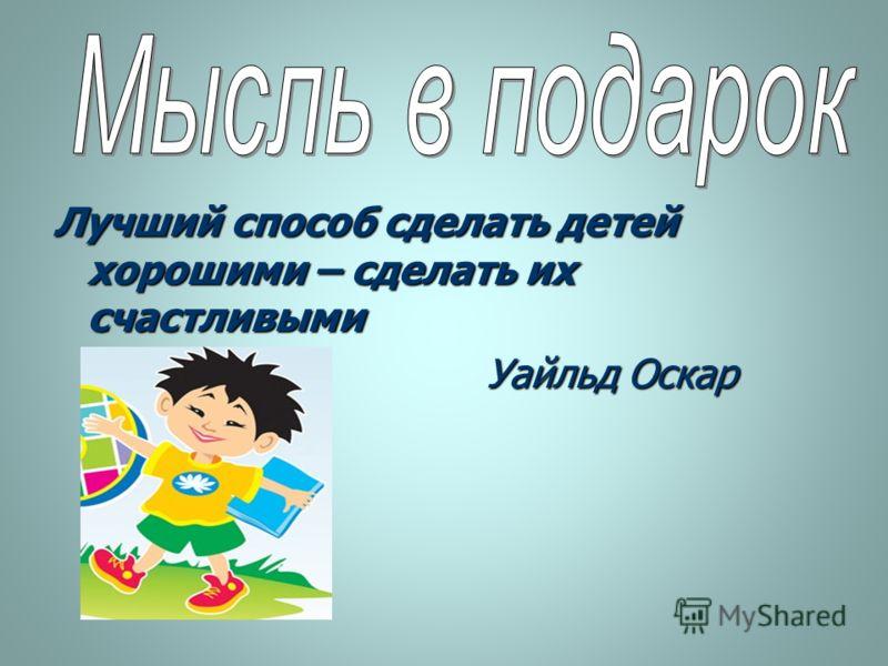 Лучший способ сделать детей хорошими – сделать их счастливыми Уайльд Оскар