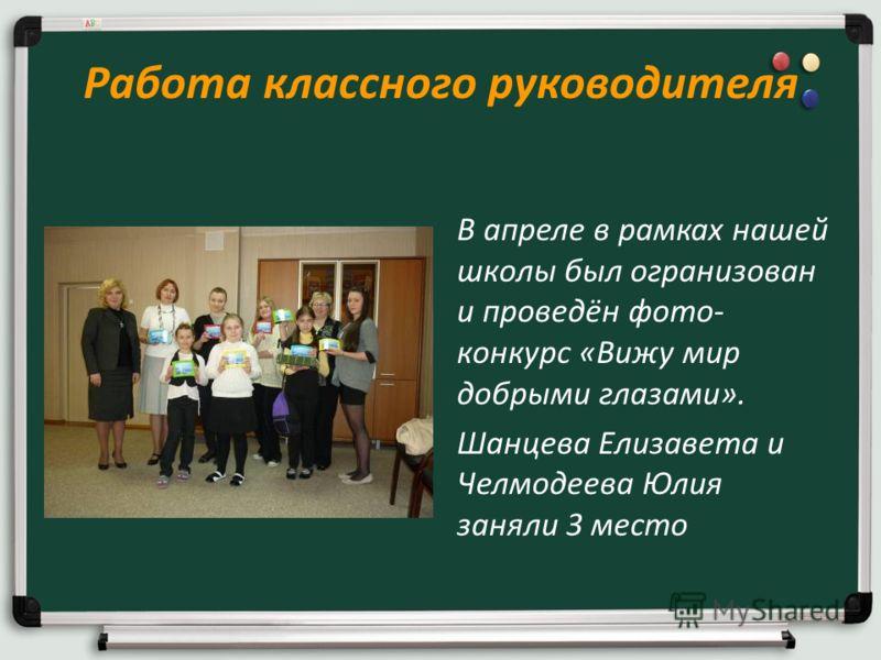 Работа классного руководителя В апреле в рамках нашей школы был огранизован и проведён фото- конкурс «Вижу мир добрыми глазами». Шанцева Елизавета и Челмодеева Юлия заняли 3 место