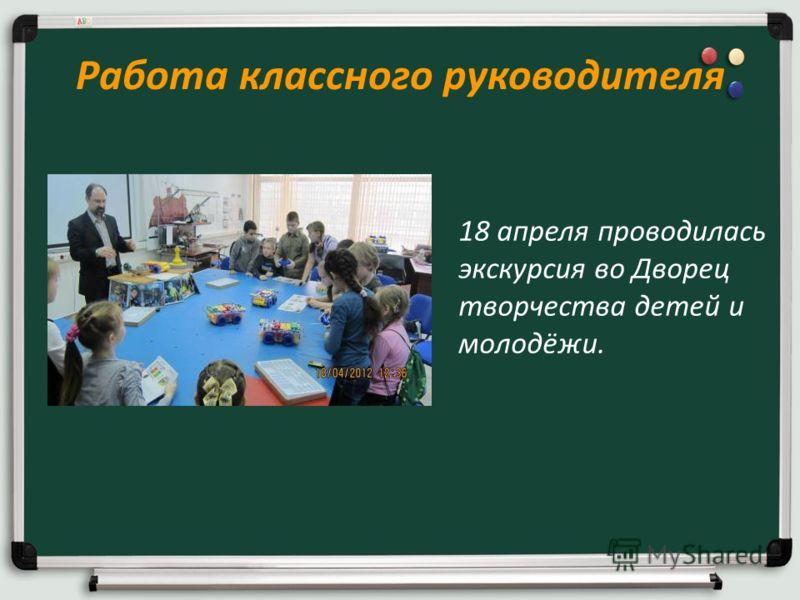 Работа классного руководителя 18 апреля проводилась экскурсия во Дворец творчества детей и молодёжи.