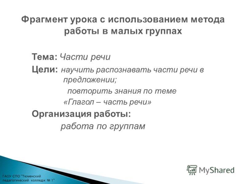 Тема: Части речи Цели: научить распознавать части речи в предложении; повторить знания по теме «Глагол – часть речи» Организация работы: работа по группам ГАОУ СПО Тюменский педагогический колледж 1