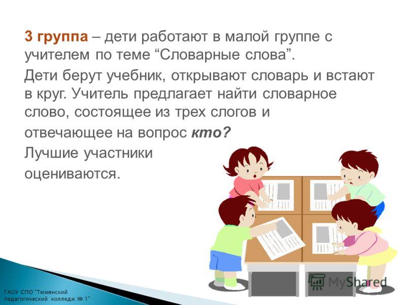3 группа – дети работают в малой группе с учителем по теме Словарные слова. Дети берут учебник, открывают словарь и встают в круг. Учитель предлагает найти словарное слово, состоящее из трех слогов и отвечающее на вопрос кто? Лучшие участники оценива