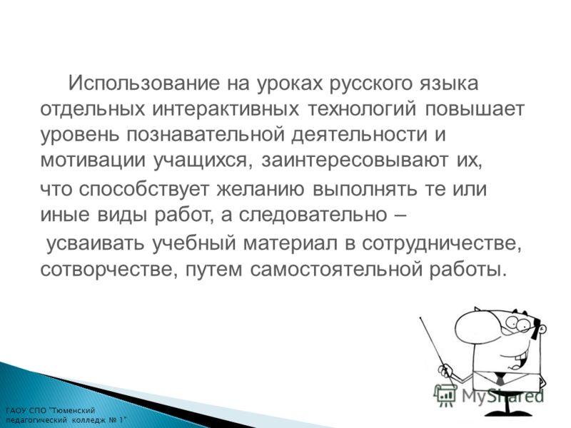 Использование на уроках русского языка отдельных интерактивных технологий повышает уровень познавательной деятельности и мотивации учащихся, заинтересовывают их, что способствует желанию выполнять те или иные виды работ, а следовательно – усваивать у