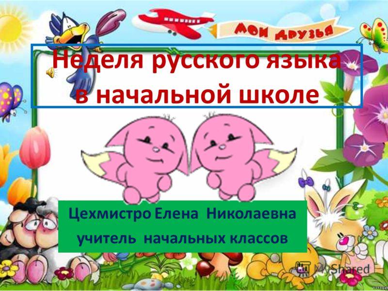 Неделя русского языка в начальной школе Цехмистро Елена Николаевна учитель начальных классов