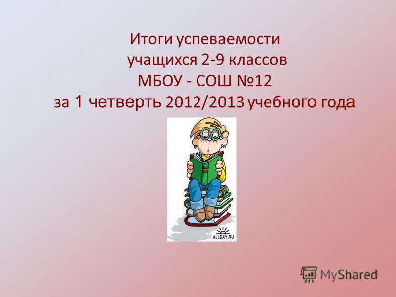 Итоги успеваемости учащихся 2-9 классов МБОУ - СОШ 12 за 1 четверть 2012/2013 учебн ого год а