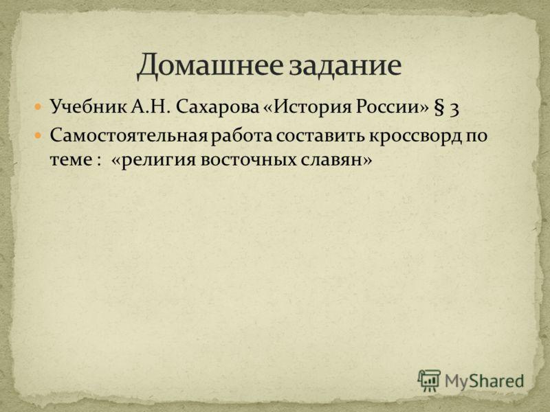 Учебник А.Н. Сахарова «История России» § 3 Самостоятельная работа составить кроссворд по теме : «религия восточных славян»