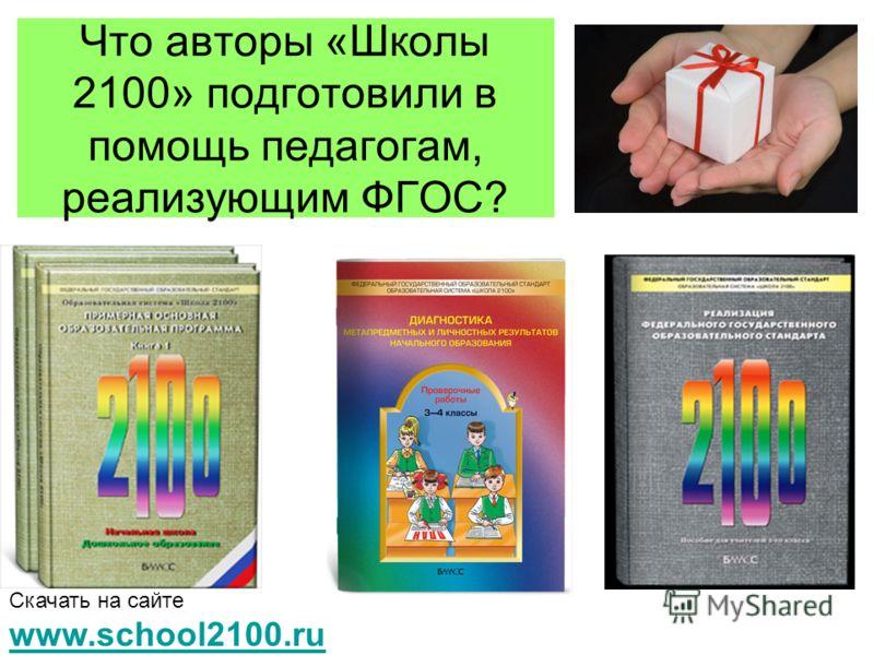 Что авторы «Школы 2100» подготовили в помощь педагогам, реализующим ФГОС? Скачать на сайте www.school2100.ru www.school2100.ru