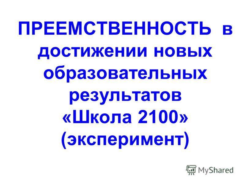 ПРЕЕМСТВЕННОСТЬ в достижении новых образовательных результатов «Школа 2100» (эксперимент)