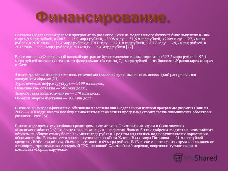 Согласно Федеральной целевой программе по развитию Сочи из федерального бюджета было выделено в 2006 году 4,9 млрд рублей, в 2007 15,9 млрд рублей, в 2008 году 31,6 млрд рублей, в 2009 году 27,3 млрд рублей, в 2010 году 22,2 млрд рублей, в 2011 году
