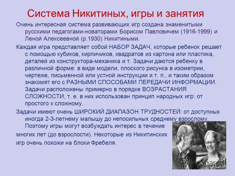 Система Никитиных, игры и занятия Очень интересная система развивающих игр создана знаменитыми русскими педагогами-новаторами Борисом Павловичем (1916-1999) и Леной Алексеевной (р.1930) Никитиными. Каждая игра представляет собой НАБОР ЗАДАЧ, которые