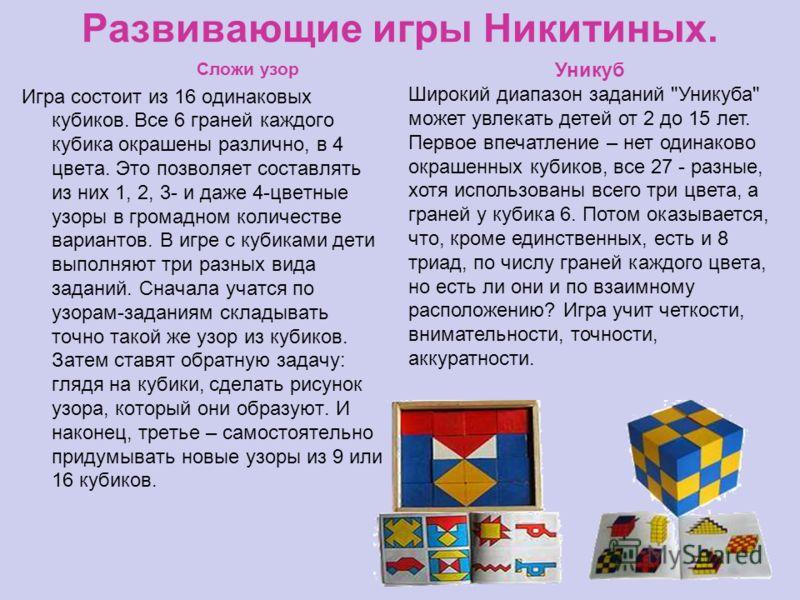 Развивающие игры Никитиных. Сложи узор Игра состоит из 16 одинаковых кубиков. Все 6 граней каждого кубика окрашены различно, в 4 цвета. Это позволяет составлять из них 1, 2, 3- и даже 4-цветные узоры в громадном количестве вариантов. В игре с кубикам