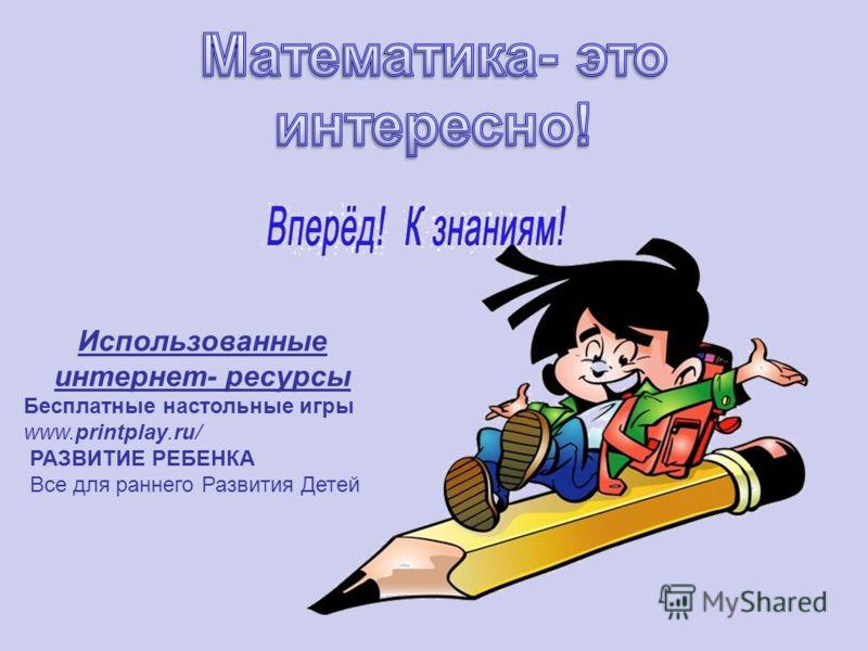 Использованные интернет- ресурсы Бесплатные настольные игры www.printplay.ru/ РАЗВИТИЕ РЕБЕНКА Все для раннего Развития Детей