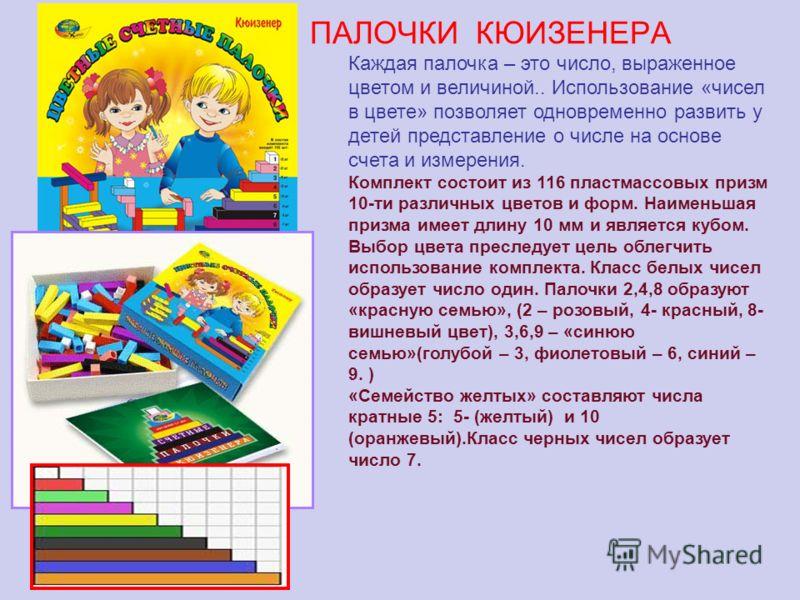 ПАЛОЧКИ КЮИЗЕНЕРА Каждая палочка – это число, выраженное цветом и величиной.. Использование «чисел в цвете» позволяет одновременно развить у детей представление о числе на основе счета и измерения. Комплект состоит из 116 пластмассовых призм 10-ти ра