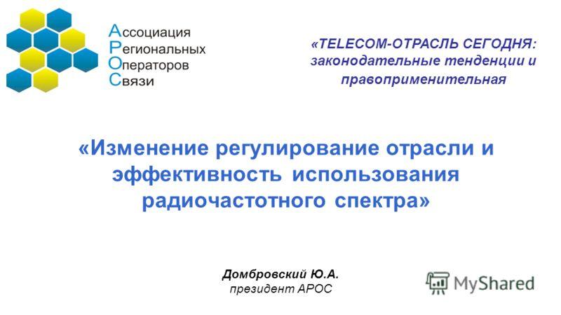 «Изменение регулирование отрасли и эффективность использования радиочастотного спектра» Домбровский Ю.А. президент АРОС «TELECOM-ОТРАСЛЬ СЕГОДНЯ: законодательные тенденции и правоприменительная
