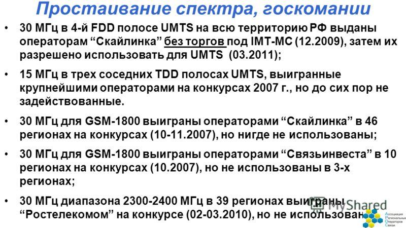 Простаивание спектра, госкомании 30 МГц в 4-й FDD полосе UMTS на всю территорию РФ выданы операторам Скайлинка без торгов под IMT-MC (12.2009), затем их разрешено использовать для UMTS (03.2011); 15 МГц в трех соседних TDD полосах UMTS, выигранные кр