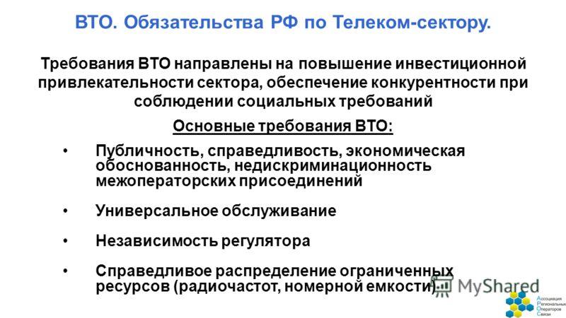 ВТО. Обязательства РФ по Телеком-сектору. Требования ВТО направлены на повышение инвестиционной привлекательности сектора, обеспечение конкурентности при соблюдении социальных требований Публичность, справедливость, экономическая обоснованность, неди