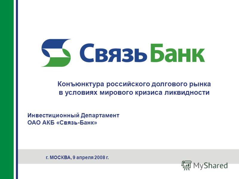 Конъюнктура российского долгового рынка в условиях мирового кризиса ликвидности г. МОСКВА, 9 апреля 2008 г. Инвестиционный Департамент ОАО АКБ «Связь-Банк»