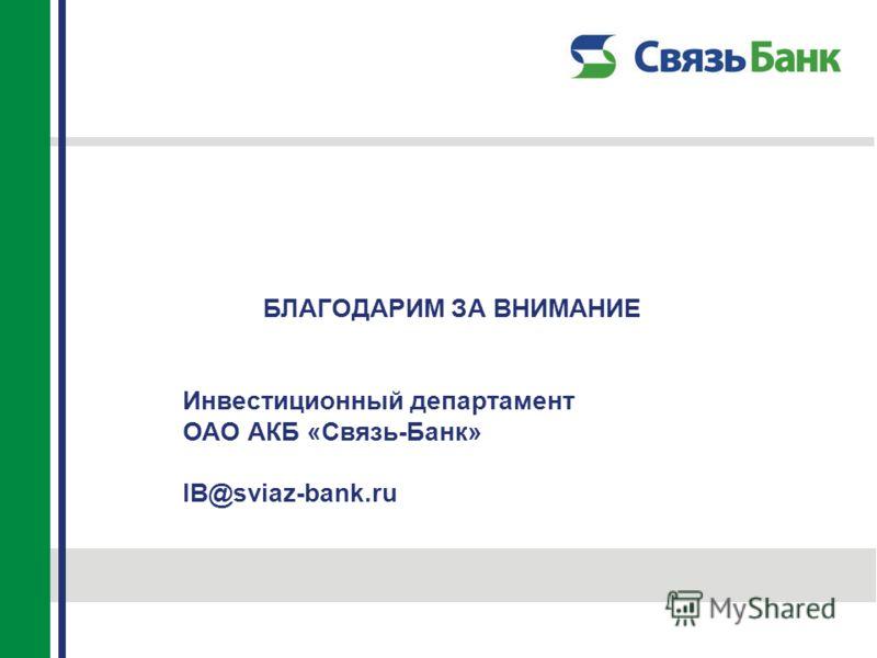 БЛАГОДАРИМ ЗА ВНИМАНИЕ Инвестиционный департамент ОАО АКБ «Связь-Банк» IB@sviaz-bank.ru
