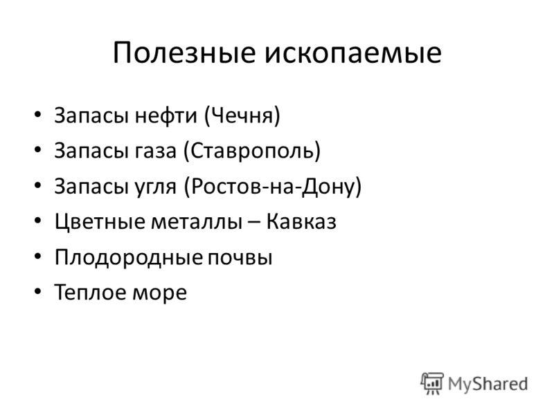 Полезные ископаемые Запасы нефти (Чечня) Запасы газа (Ставрополь) Запасы угля (Ростов-на-Дону) Цветные металлы – Кавказ Плодородные почвы Теплое море