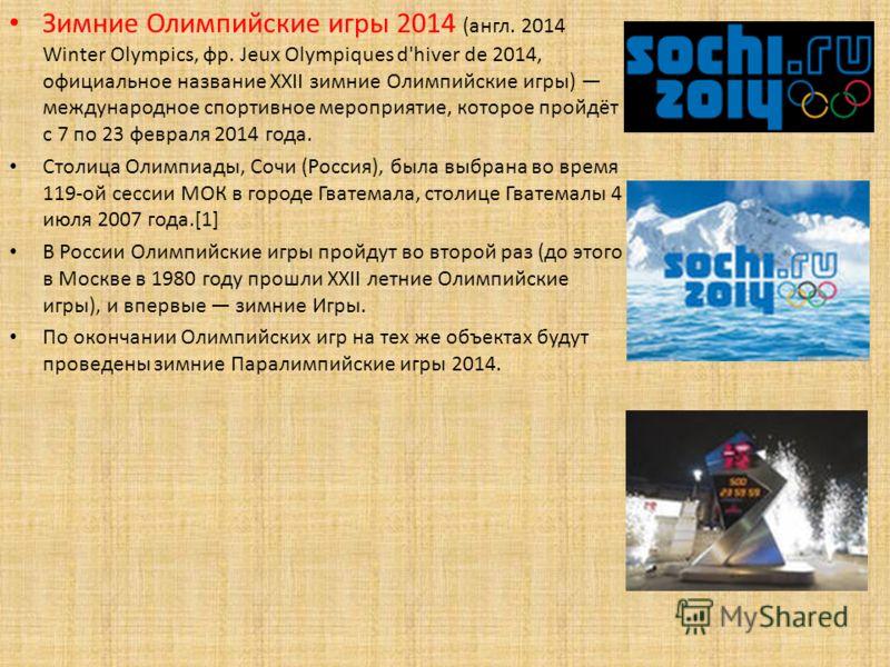 Зимние Олимпийские игры 2014 (англ. 2014 Winter Olympics, фр. Jeux Olympiques d'hiver de 2014, официальное название XXII зимние Олимпийские игры) международное спортивное мероприятие, которое пройдёт с 7 по 23 февраля 2014 года. Столица Олимпиады, Со
