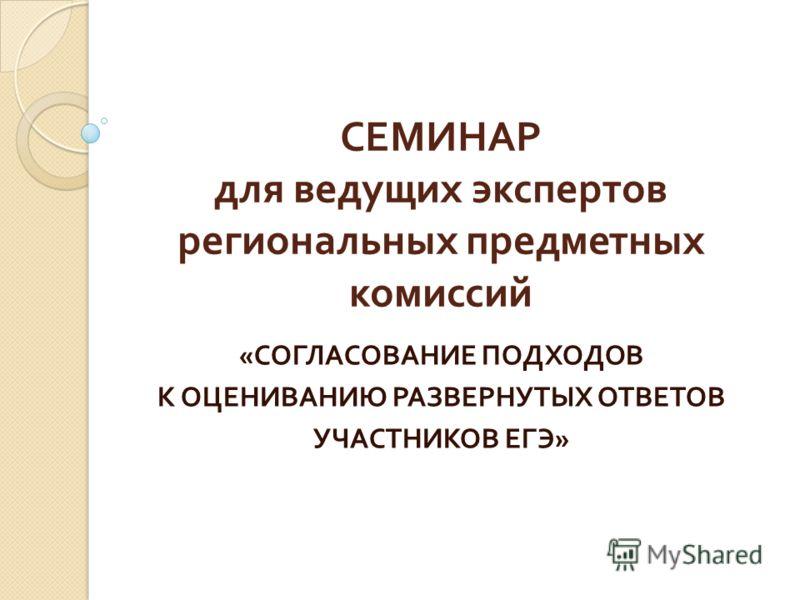 СЕМИНАР для ведущих экспертов региональных предметных комиссий « СОГЛАСОВАНИЕ ПОДХОДОВ К ОЦЕНИВАНИЮ РАЗВЕРНУТЫХ ОТВЕТОВ УЧАСТНИКОВ ЕГЭ »