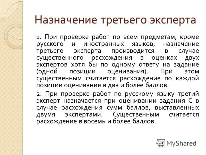 Назначение третьего эксперта 1. При проверке работ по всем предметам, кроме русского и иностранных языков, назначение третьего эксперта производится в случае существенного расхождения в оценках двух экспертов хотя бы по одному ответу на задание ( одн