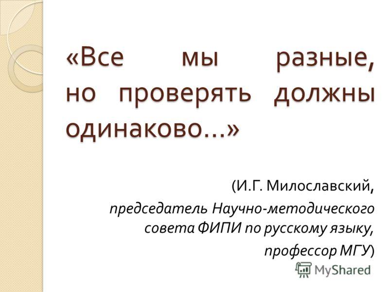 « Все мы разные, но проверять должны одинаково …» ( И. Г. Милославский, председатель Научно - методического совета ФИПИ по русскому языку, профессор МГУ )