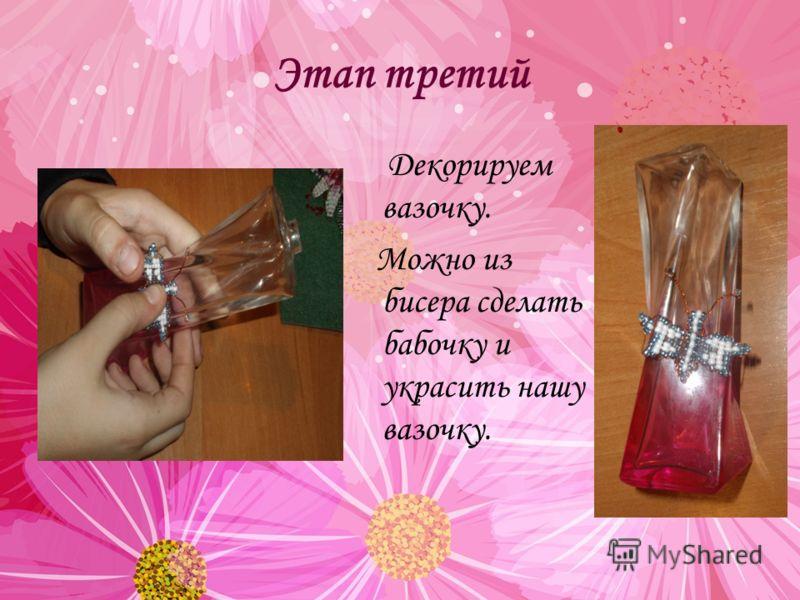 Этап третий Декорируем вазочку. Можно из бисера сделать бабочку и украсить нашу вазочку.