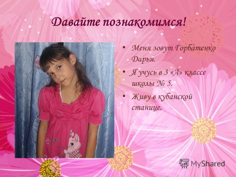 Давайте познакомимся! Меня зовут Горбатенко Дарья. Я учусь в 3 «А» классе школы 5. Живу в кубанской станице.