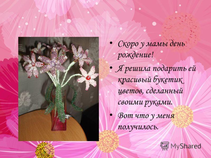 Скоро у мамы день рождение! Я решила подарить ей красивый букетик цветов, сделанный своими руками. Вот что у меня получилось.