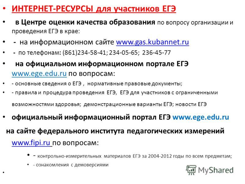 ИНТЕРНЕТ-РЕСУРСЫ для участников ЕГЭ в Центре оценки качества образования по вопросу организации и проведения ЕГЭ в крае: - на информационном сайте www.gas.kubannet.ruwww.gas.kubannet.ru - по телефонам: (861)234-58-41; 234-05-65; 236-45-77 на официаль