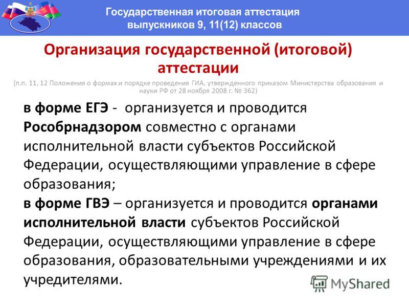 в форме ЕГЭ - организуется и проводится Рособрнадзором совместно с органами исполнительной власти субъектов Российской Федерации, осуществляющими управление в сфере образования; в форме ГВЭ – организуется и проводится органами исполнительной власти с