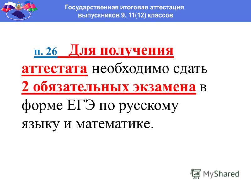 п. 26 Для получения аттестата необходимо сдать 2 обязательных экзамена в форме ЕГЭ по русскому языку и математике.