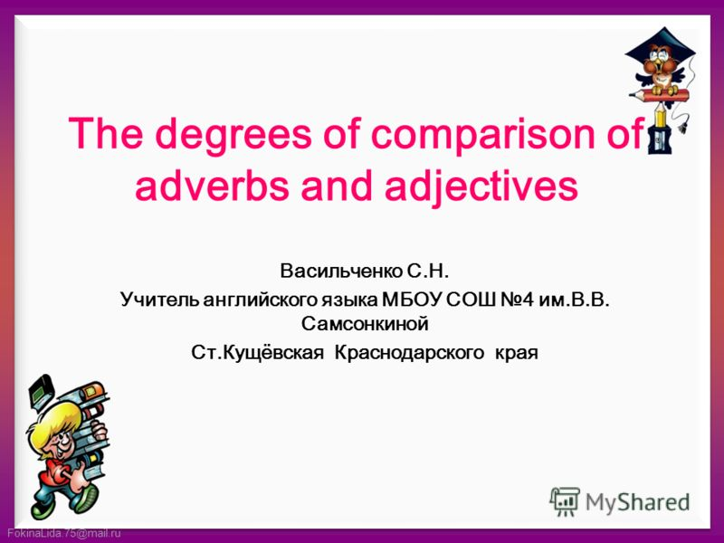 FokinaLida.75@mail.ru The degrees of comparison of adverbs and adjectives Васильченко С.Н. Учитель английского языка МБОУ СОШ 4 им.В.В. Самсонкиной Ст.Кущёвская Краснодарского края