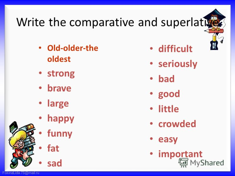 FokinaLida.75@mail.ru Write the comparative and superlative Old-older-the oldest strong brave large happy funny fat sad difficult seriously bad good little crowded easy important