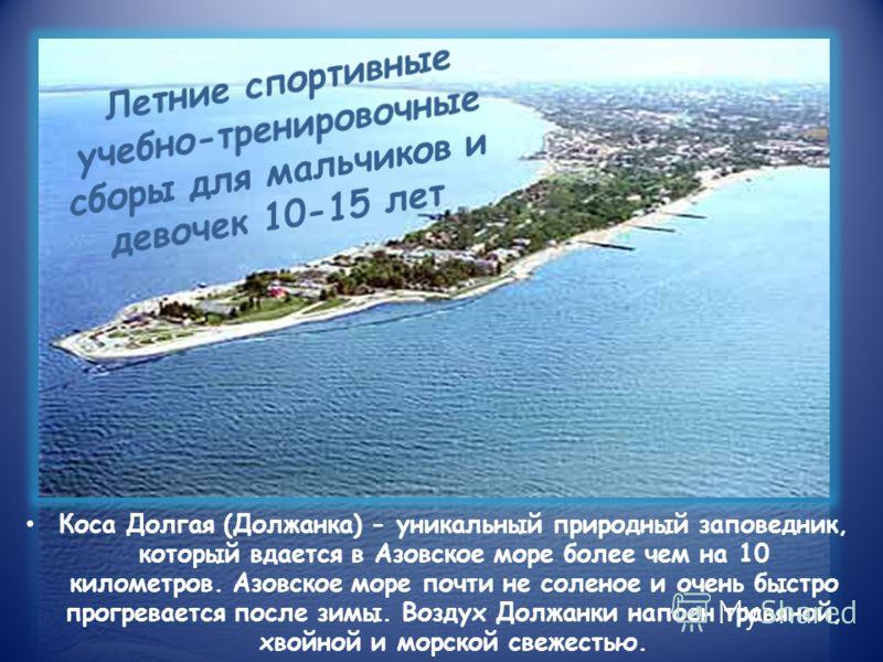 Коса Долгая (Должанка) - уникальный природный заповедник, который вдается в Азовское море более чем на 10 километров. Азовское море почти не соленое и очень быстро прогревается после зимы. Воздух Должанки напоен травяной, хвойной и морской свежестью.