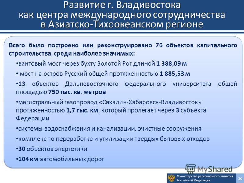 Министерство регионального развития Российской Федерации36 Развитие г. Владивостока как центра международного сотрудничества в Азиатско-Тихоокеанском регионе Всего было построено или реконструировано 76 объектов капитального строительства, среди наиб