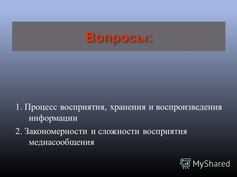 1. Процесс восприятия, хранения и воспроизведения информации 2. Закономерности и сложности восприятия медиасообщения