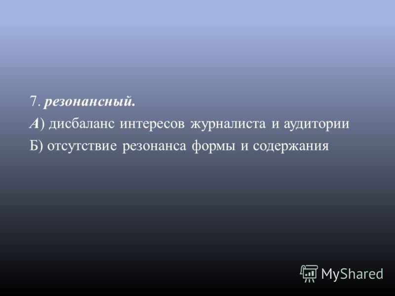 7. резонансный. А ) дисбаланс интересов журналиста и аудитории Б ) отсутствие резонанса формы и содержания
