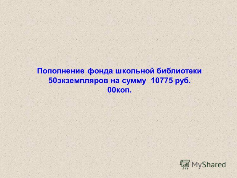 Пополнение фонда школьной библиотеки 50экземпляров на сумму 10775 руб. 00коп.
