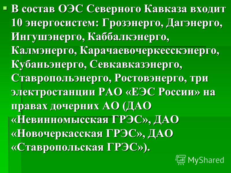 В состав ОЭС Северного Кавказа входит 10 энергосистем: Грозэнерго, Дагэнерго, Ингушэнерго, Каббалкэнерго, Калмэнерго, Карачаевочеркесскэнерго, Кубаньэнерго, Севкавказэнерго, Ставропольэнерго, Ростовэнерго, три электростанции РАО «ЕЭС России» на права
