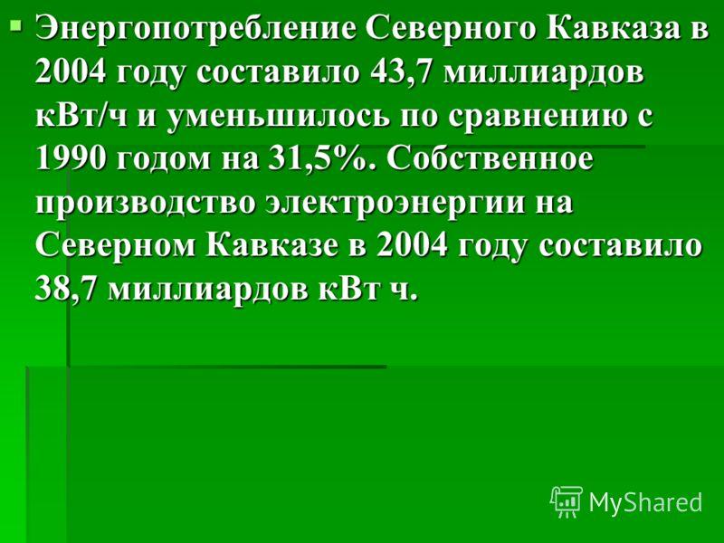Энергопотребление Северного Кавказа в 2004 году составило 43,7 миллиардов кВт/ч и уменьшилось по сравнению с 1990 годом на 31,5%. Собственное производство электроэнергии на Северном Кавказе в 2004 году составило 38,7 миллиардов кВт ч. Энергопотреблен