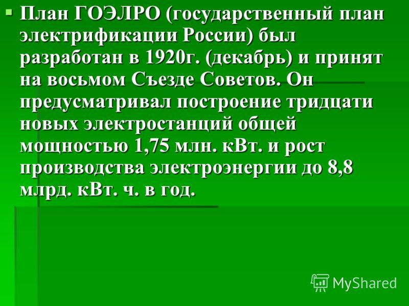 План ГОЭЛРО (государственный план электрификации России) был разработан в 1920г. (декабрь) и принят на восьмом Съезде Советов. Он предусматривал построение тридцати новых электростанций общей мощностью 1,75 млн. кВт. и рост производства электроэнерги