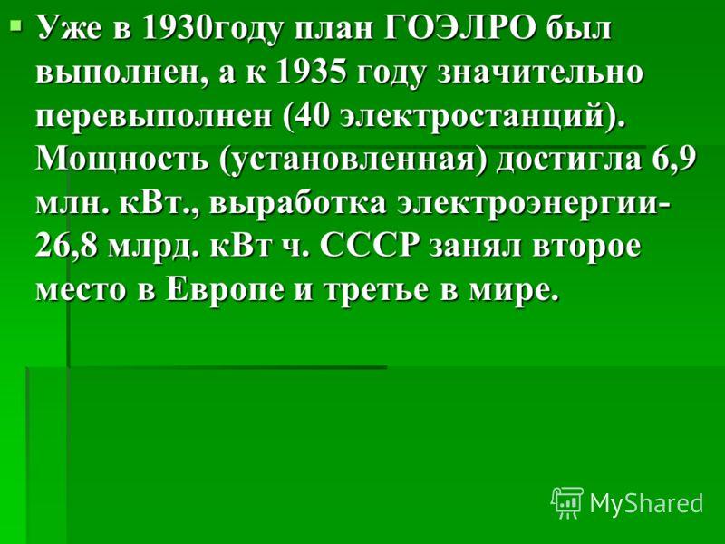 Уже в 1930году план ГОЭЛРО был выполнен, а к 1935 году значительно перевыполнен (40 электростанций). Мощность (установленная) достигла 6,9 млн. кВт., выработка электроэнергии- 26,8 млрд. кВт ч. СССР занял второе место в Европе и третье в мире. Уже в