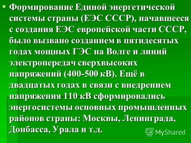 Формирование Единой энергетической системы страны (ЕЭС СССР), начавшееся с создания ЕЭС европейской части СССР, было вызвано созданием в пятидесятых годах мощных ГЭС на Волге и линий электропередач сверхвысоких напряжений (400-500 кВ). Ещё в двадцаты