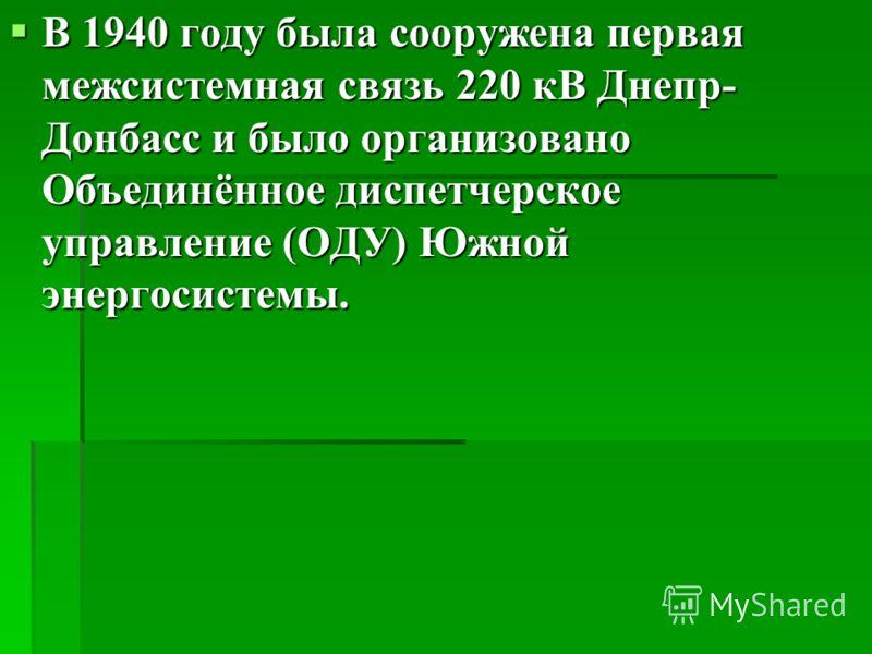 В 1940 году была сооружена первая межсистемная связь 220 кВ Днепр- Донбасс и было организовано Объединённое диспетчерское управление (ОДУ) Южной энергосистемы. В 1940 году была сооружена первая межсистемная связь 220 кВ Днепр- Донбасс и было организо
