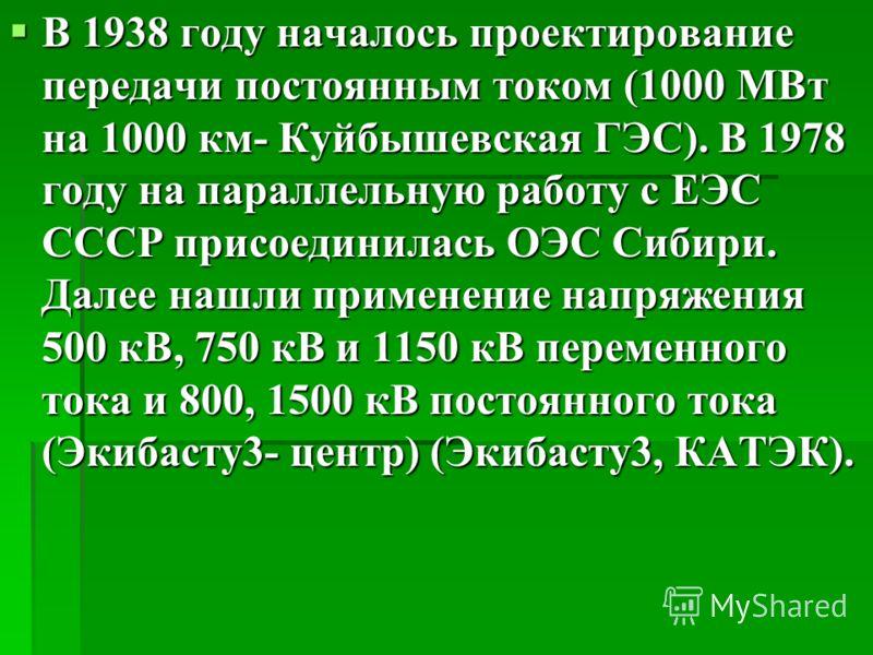 В 1938 году началось проектирование передачи постоянным током (1000 МВт на 1000 км- Куйбышевская ГЭС). В 1978 году на параллельную работу с ЕЭС СССР присоединилась ОЭС Сибири. Далее нашли применение напряжения 500 кВ, 750 кВ и 1150 кВ переменного ток